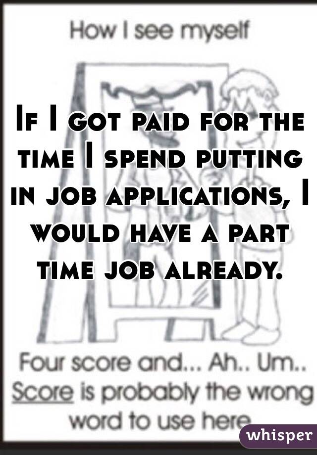 If I got paid for the time I spend putting in job applications, I would have a part time job already.