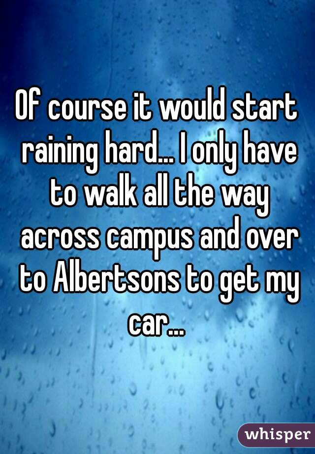 Of course it would start raining hard... I only have to walk all the way across campus and over to Albertsons to get my car...