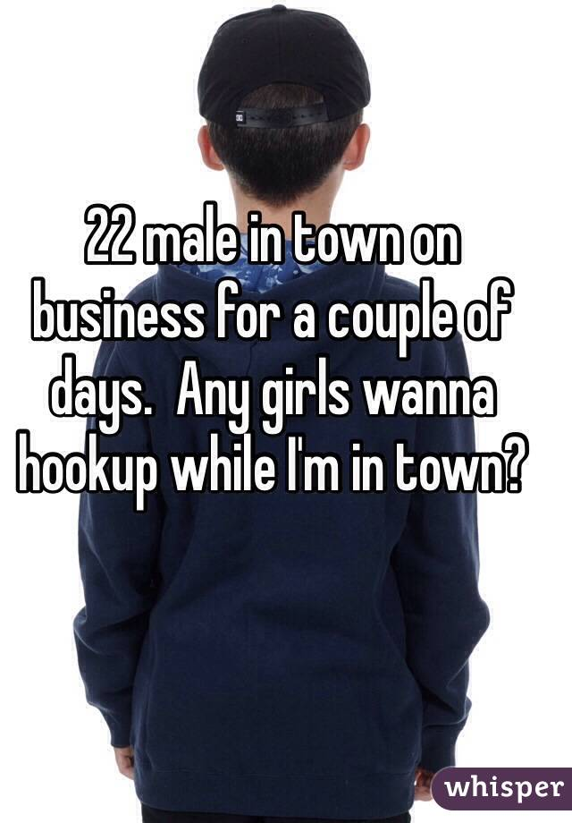 22 male in town on business for a couple of days.  Any girls wanna hookup while I'm in town?