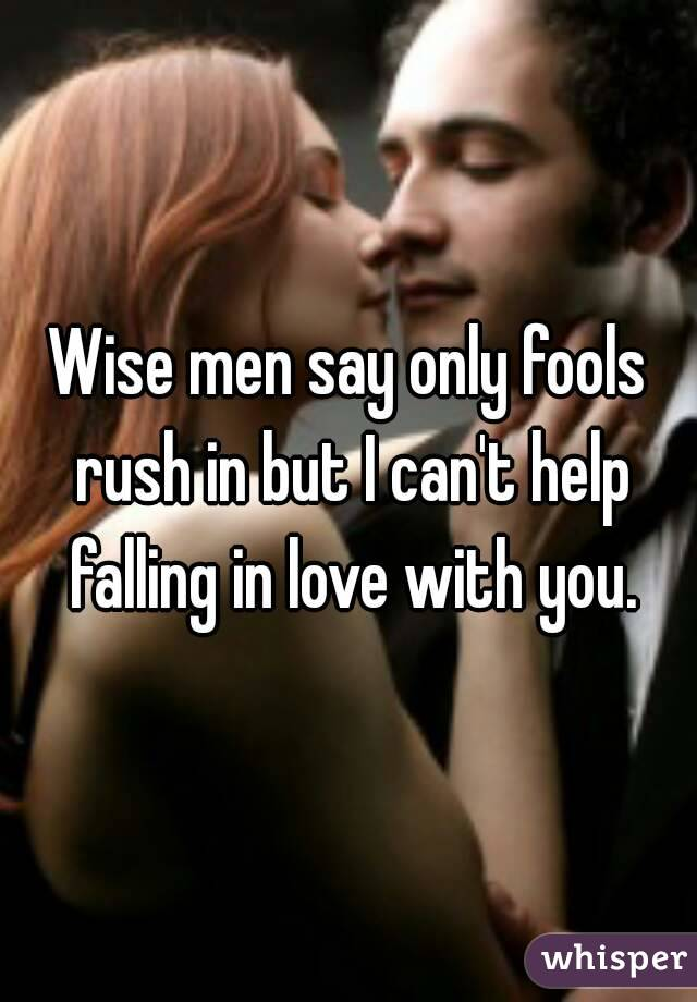 Wise men say only fools rush in but I can't help falling in love with you.