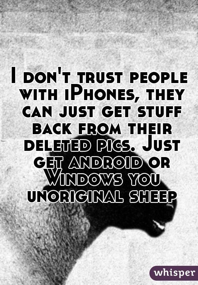 I don't trust people with iPhones, they can just get stuff back from their deleted pics. Just get android or Windows you unoriginal sheep