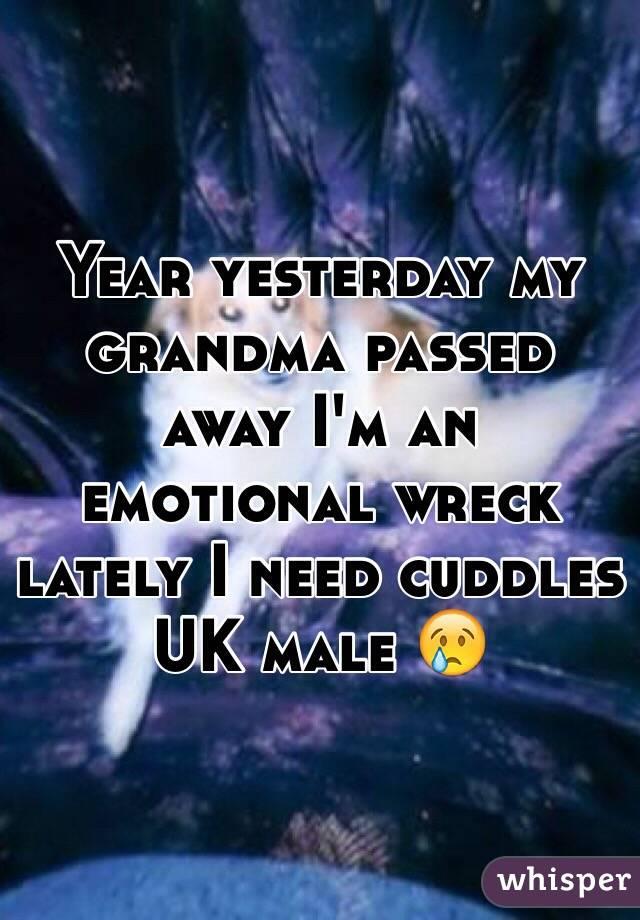 Year yesterday my grandma passed away I'm an emotional wreck lately I need cuddles UK male 😢