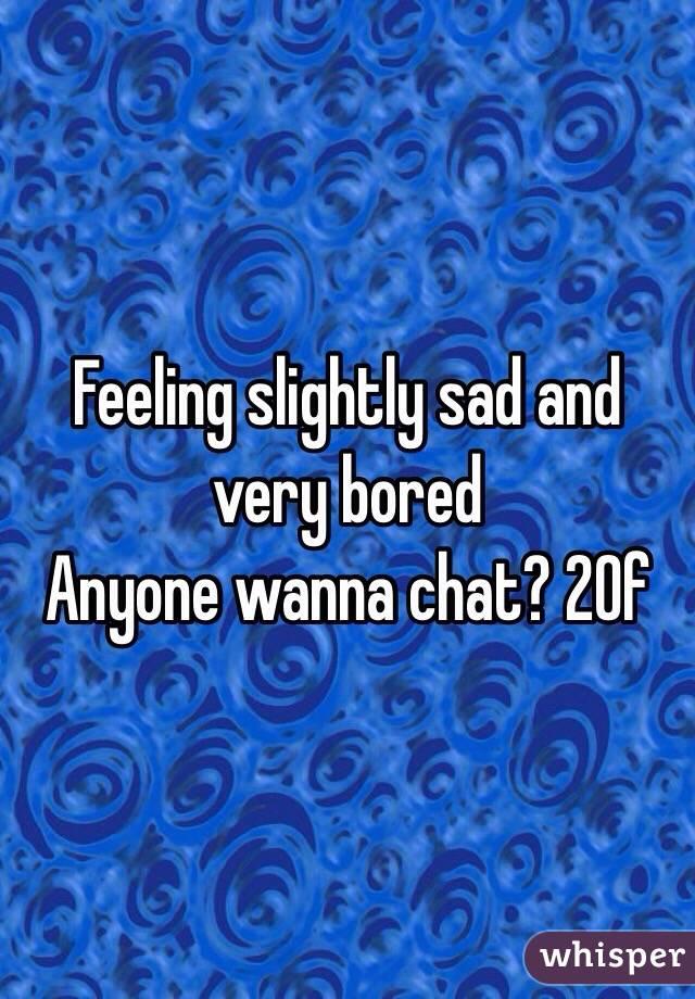 Feeling slightly sad and very bored  Anyone wanna chat? 20f