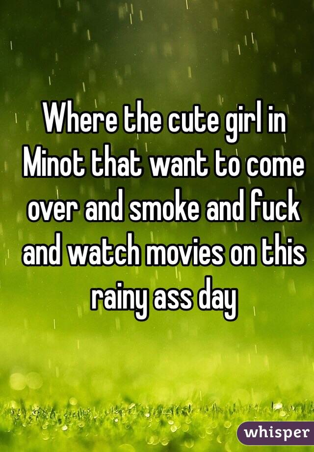 Where the cute girl in Minot that want to come over and smoke and fuck and watch movies on this rainy ass day