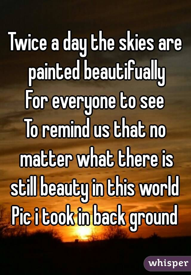 Twice a day the skies are painted beautifually For everyone to see To remind us that no matter what there is still beauty in this world  Pic i took in back ground