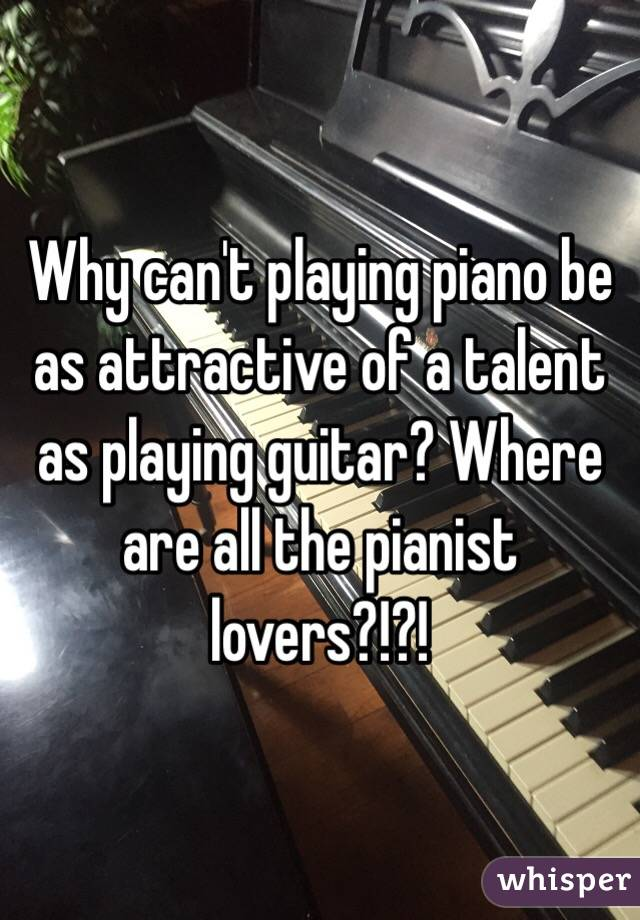 Why can't playing piano be as attractive of a talent as playing guitar? Where are all the pianist lovers?!?!