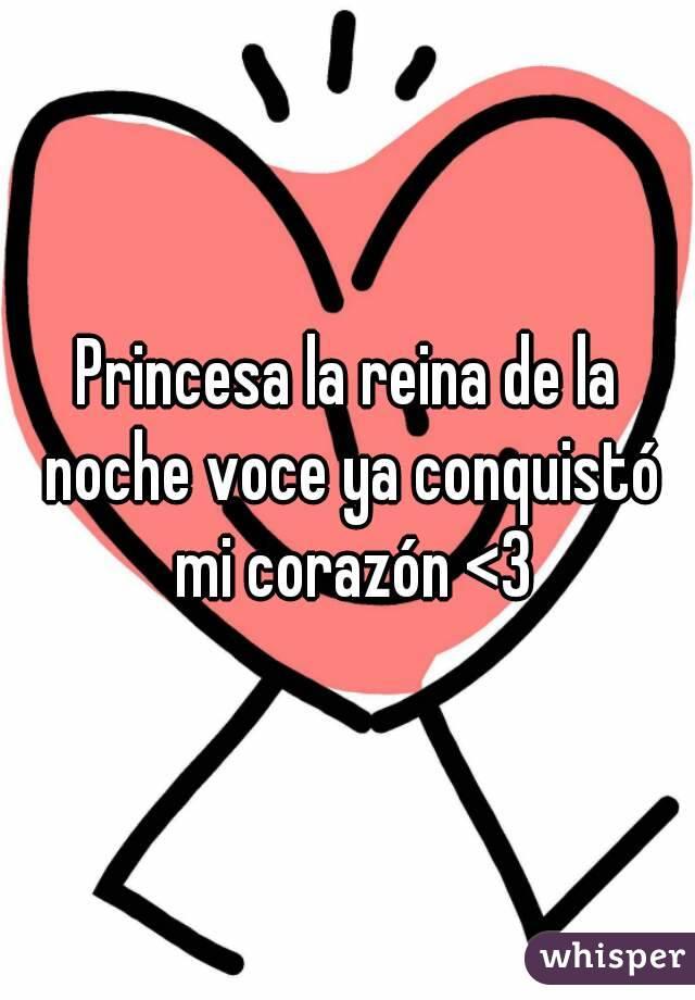 Princesa la reina de la noche voce ya conquistó mi corazón <3