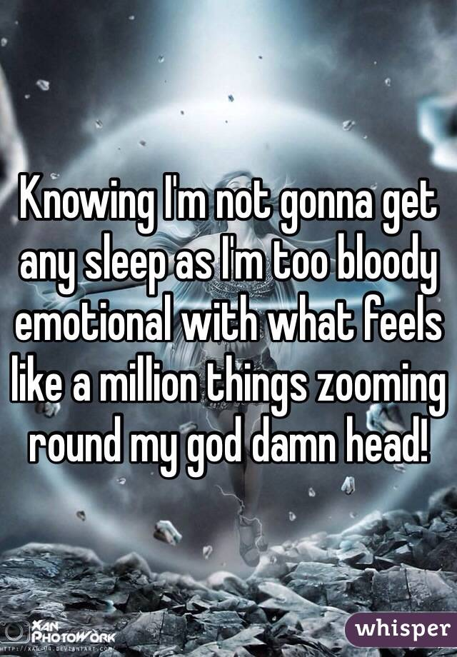 Knowing I'm not gonna get any sleep as I'm too bloody emotional with what feels like a million things zooming round my god damn head!