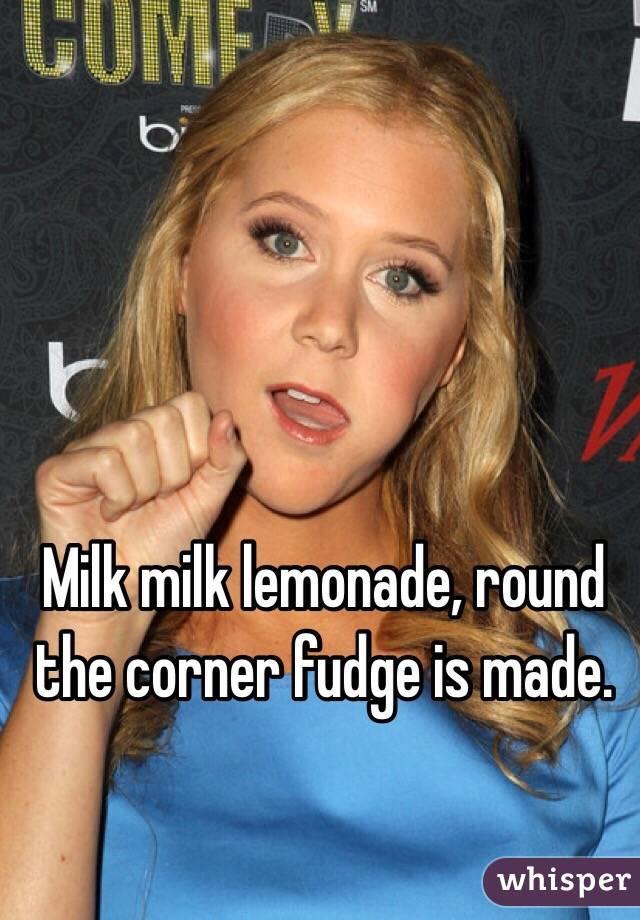 Milk milk lemonade, round the corner fudge is made.