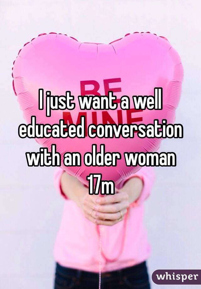 I just want a well educated conversation with an older woman  17m