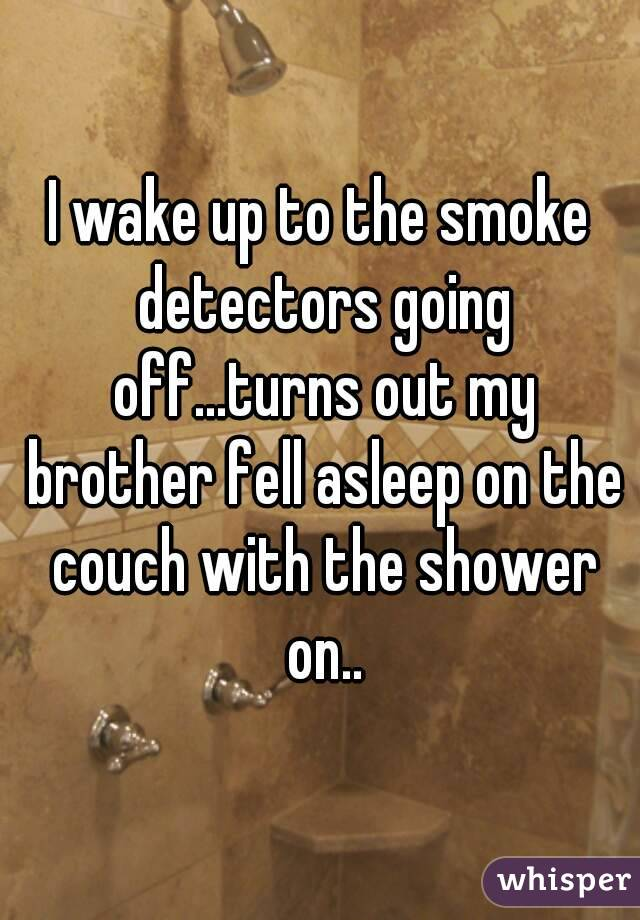 I wake up to the smoke detectors going off...turns out my brother fell asleep on the couch with the shower on..