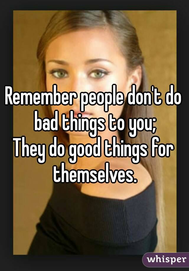 Remember people don't do bad things to you; They do good things for themselves.
