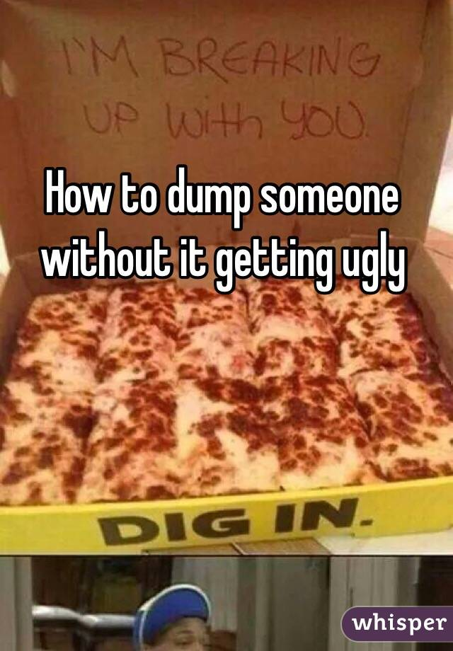 How to dump someone without it getting ugly
