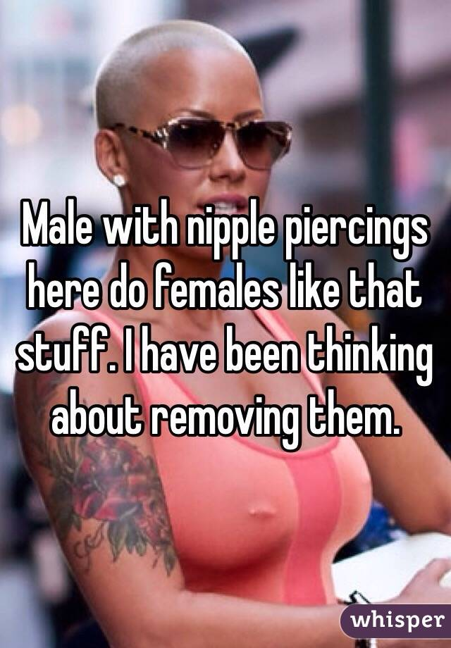 Male with nipple piercings here do females like that stuff. I have been thinking about removing them.