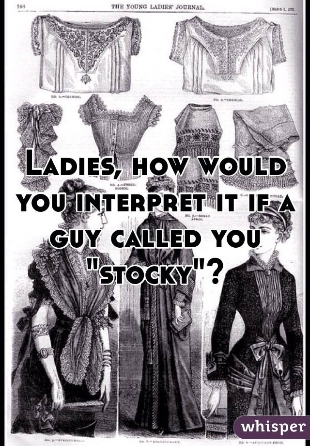 """Ladies, how would you interpret it if a guy called you """"stocky""""?"""