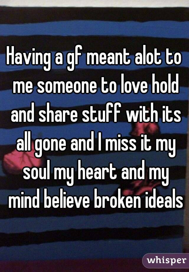 Having a gf meant alot to me someone to love hold and share stuff with its all gone and I miss it my soul my heart and my mind believe broken ideals