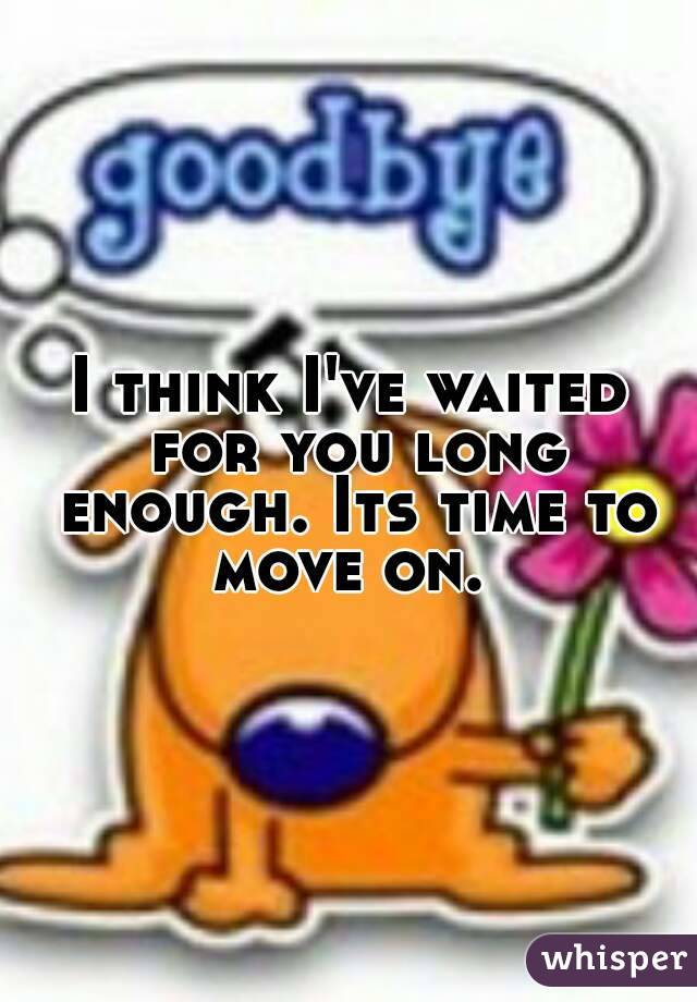 I think I've waited for you long enough. Its time to move on.