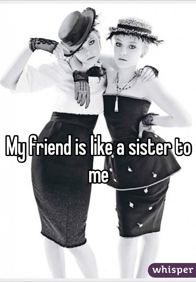 My friend is like a sister to me