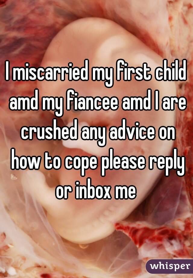 I miscarried my first child amd my fiancee amd I are crushed any advice on how to cope please reply or inbox me