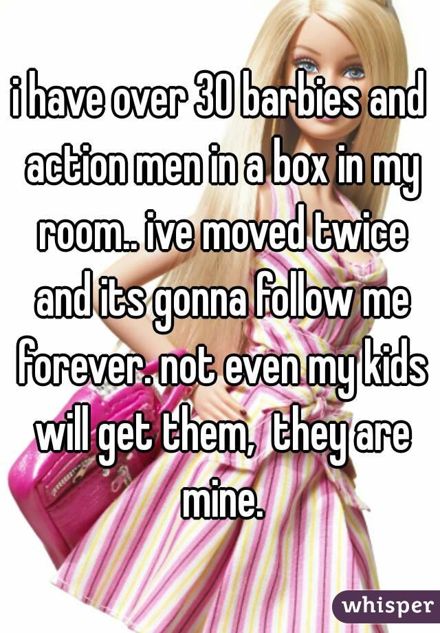 i have over 30 barbies and action men in a box in my room.. ive moved twice and its gonna follow me forever. not even my kids will get them,  they are mine.