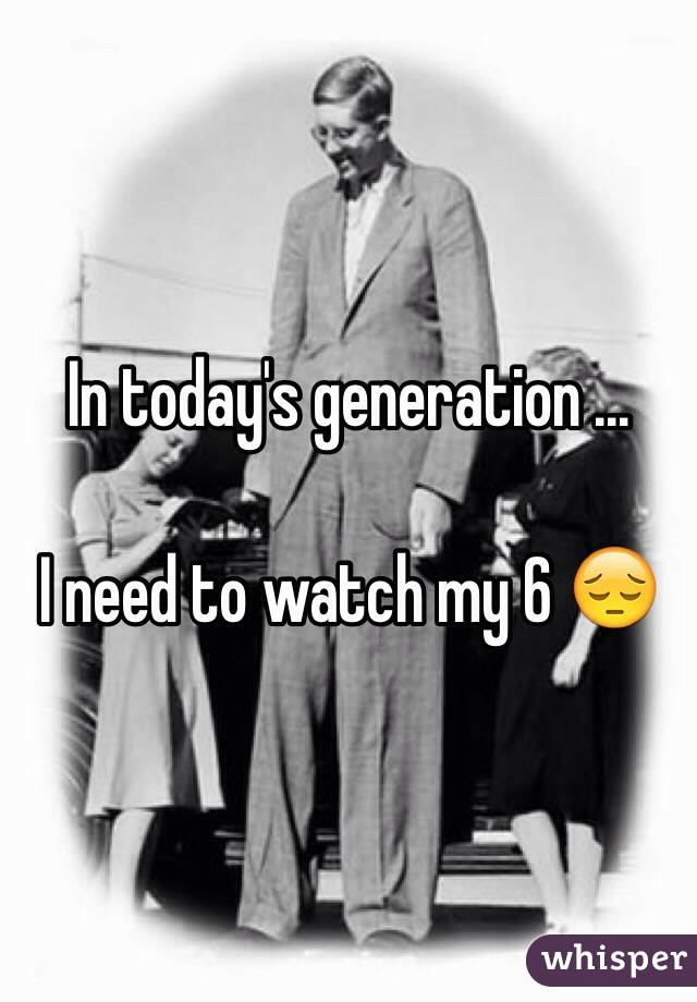In today's generation ...  I need to watch my 6 😔