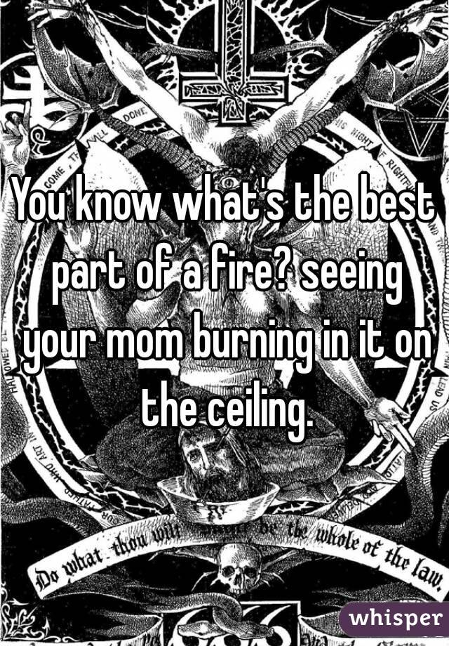 You know what's the best part of a fire? seeing your mom burning in it on the ceiling.