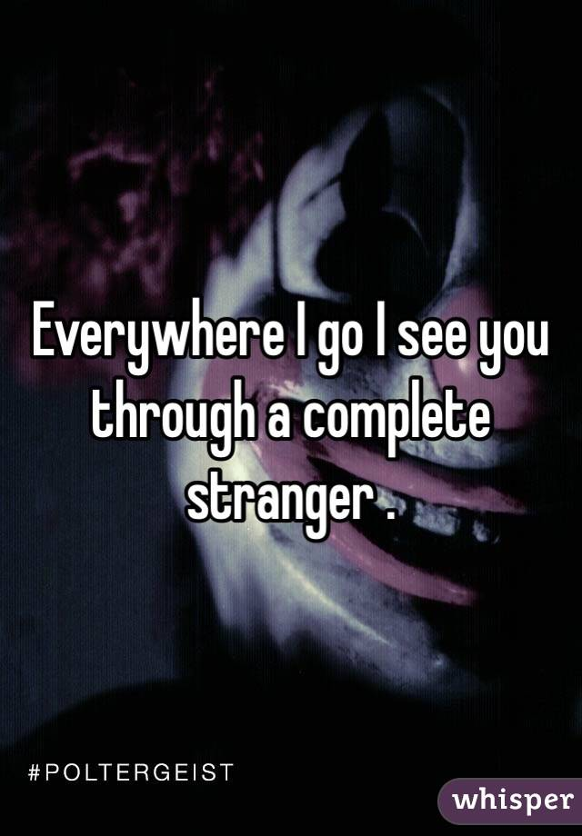 Everywhere I go I see you through a complete stranger .