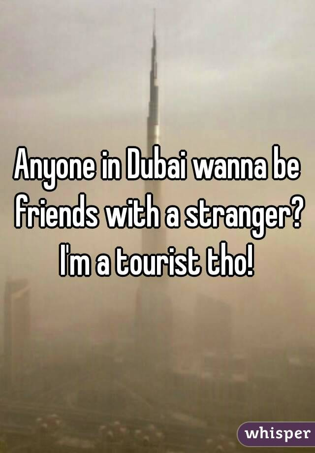 Anyone in Dubai wanna be friends with a stranger? I'm a tourist tho!