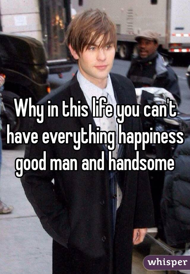 Why in this life you can't have everything happiness good man and handsome