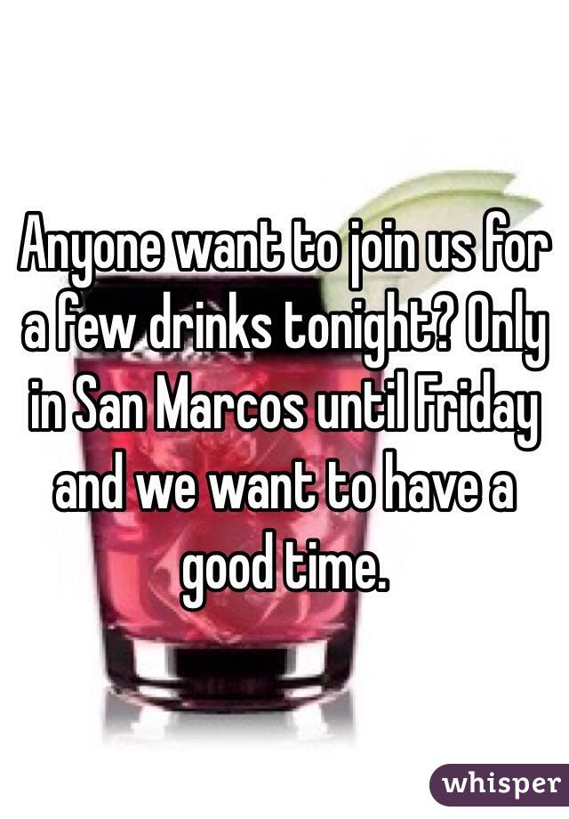 Anyone want to join us for a few drinks tonight? Only in San Marcos until Friday and we want to have a good time.