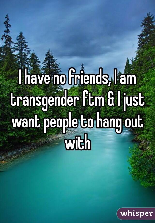 I have no friends, I am transgender ftm & I just want people to hang out with