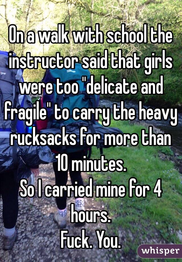"On a walk with school the instructor said that girls were too ""delicate and fragile"" to carry the heavy rucksacks for more than 10 minutes. So I carried mine for 4 hours. Fuck. You."