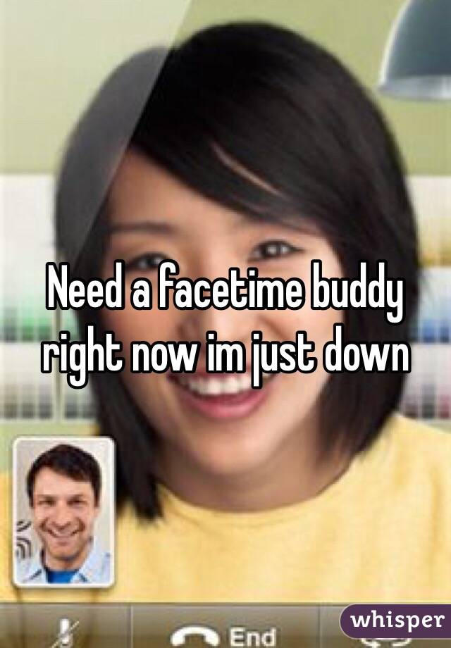 Need a facetime buddy right now im just down