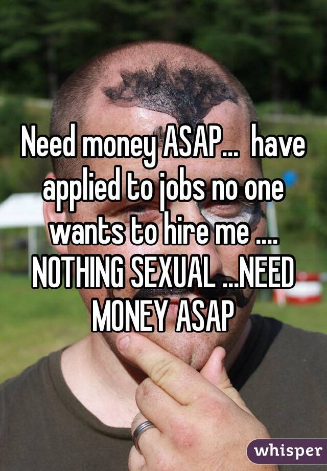 Need money ASAP...  have applied to jobs no one wants to hire me .... NOTHING SEXUAL ...NEED MONEY ASAP