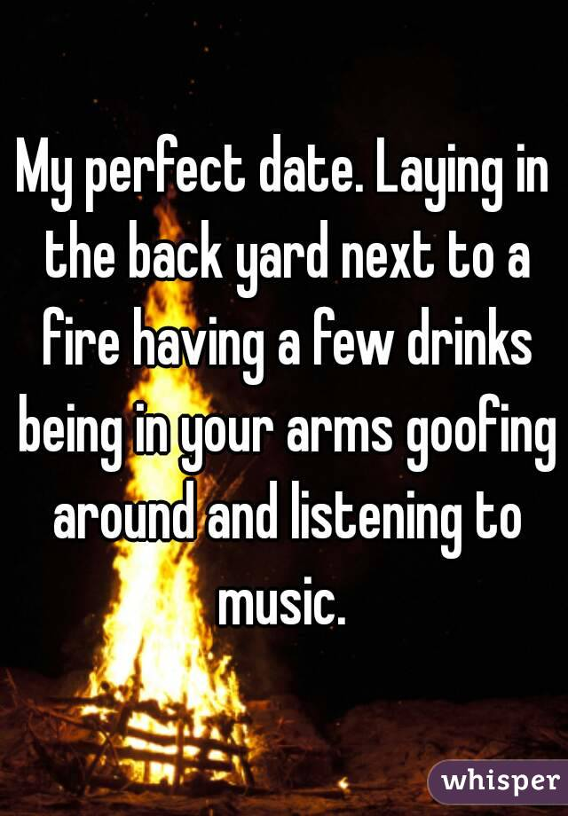 My perfect date. Laying in the back yard next to a fire having a few drinks being in your arms goofing around and listening to music.