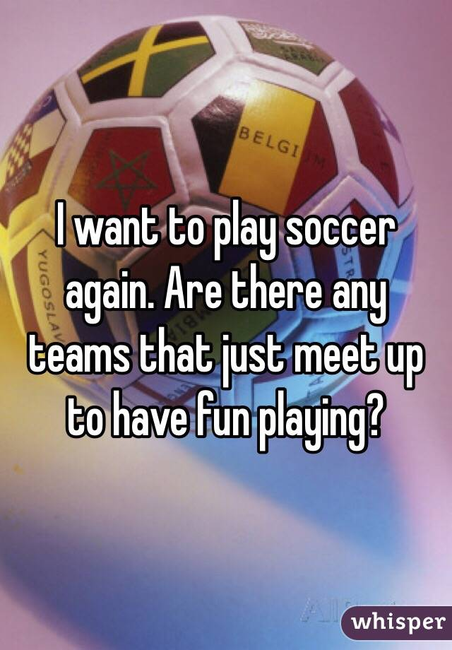 I want to play soccer again. Are there any teams that just meet up to have fun playing?