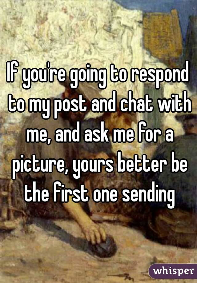If you're going to respond to my post and chat with me, and ask me for a picture, yours better be the first one sending