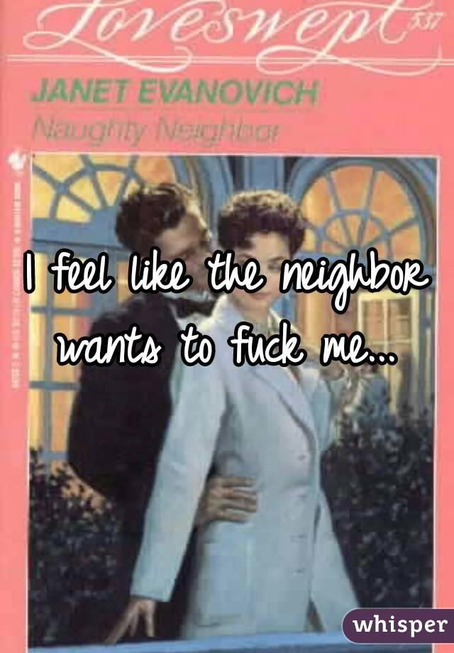 I feel like the neighbor wants to fuck me...
