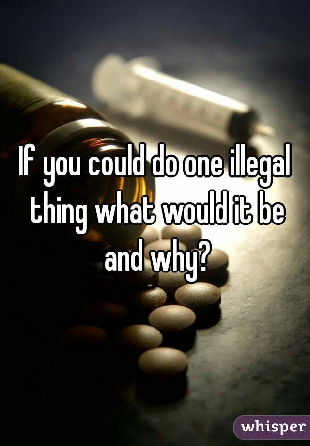 If you could do one illegal thing what would it be and why?