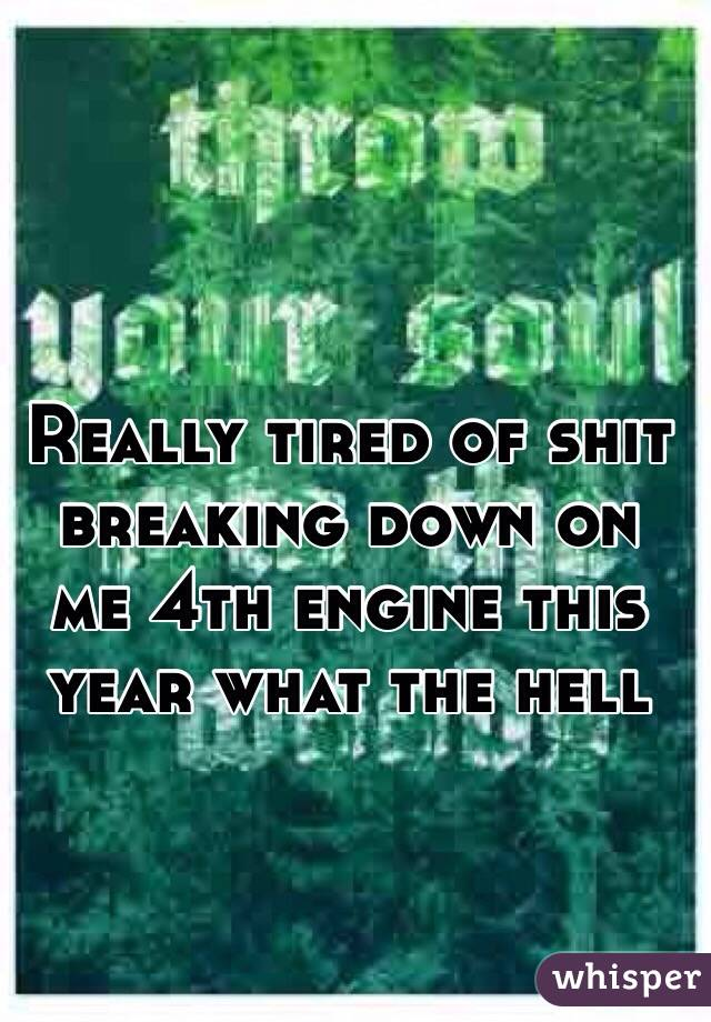Really tired of shit breaking down on me 4th engine this year what the hell