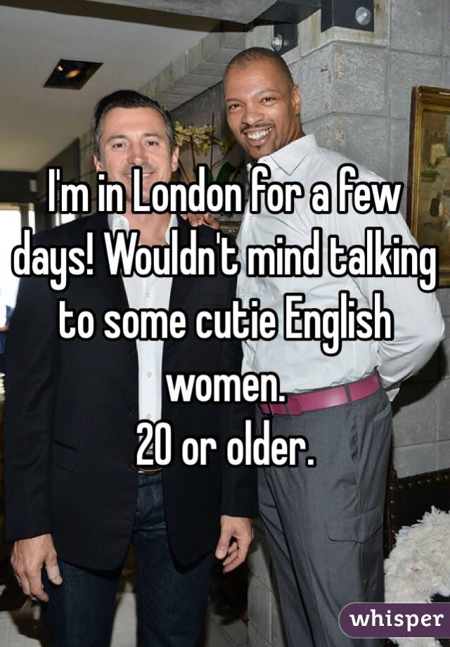 I'm in London for a few days! Wouldn't mind talking to some cutie English women.  20 or older.