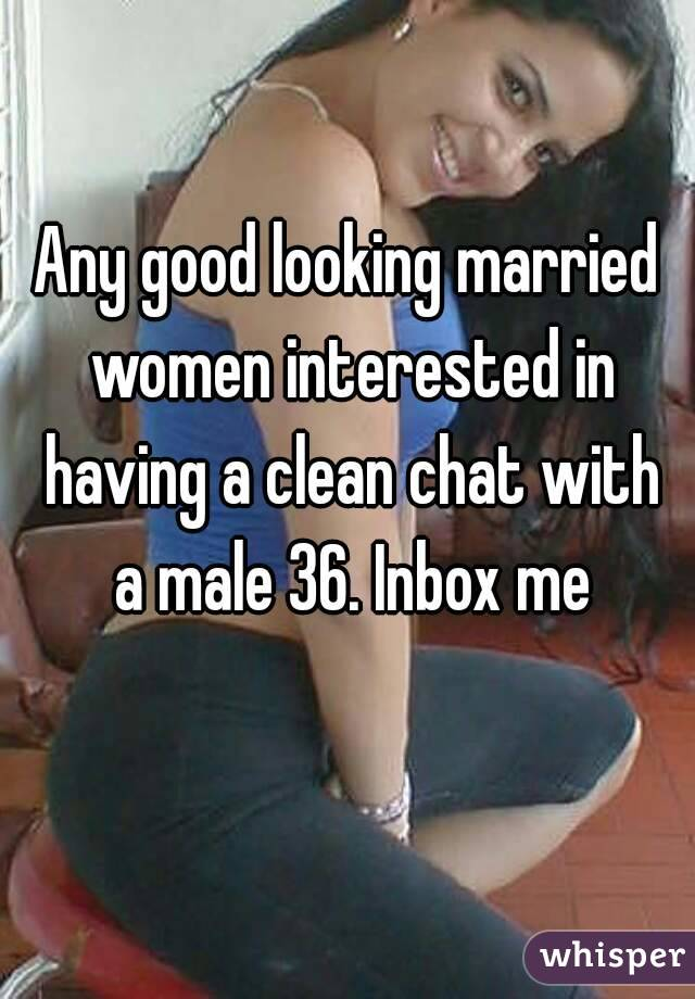 Any good looking married women interested in having a clean chat with a male 36. Inbox me