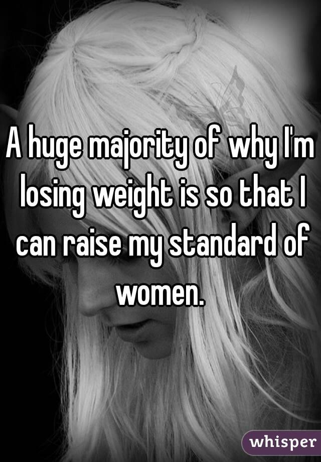 A huge majority of why I'm losing weight is so that I can raise my standard of women.