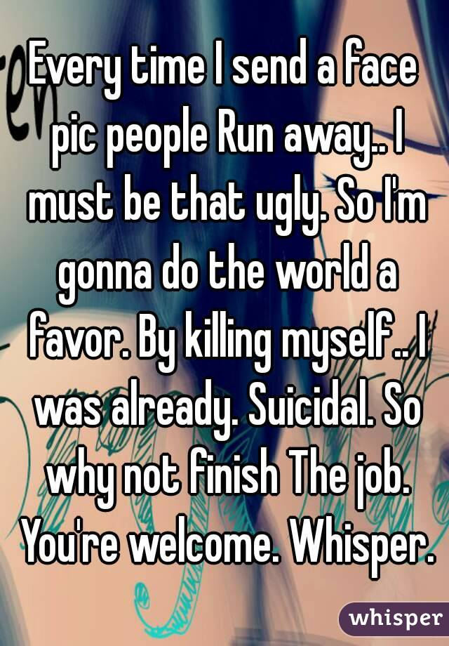 Every time I send a face pic people Run away.. I must be that ugly. So I'm gonna do the world a favor. By killing myself.. I was already. Suicidal. So why not finish The job. You're welcome. Whisper.