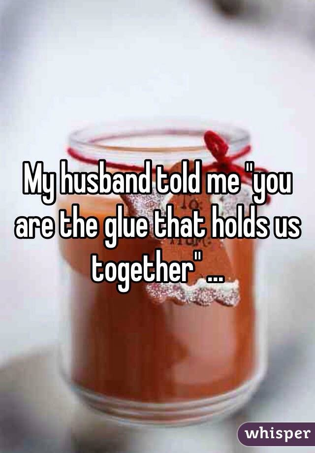 """My husband told me """"you are the glue that holds us together"""" ..."""