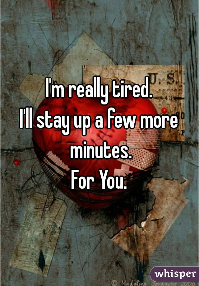I'm really tired. I'll stay up a few more minutes. For You.