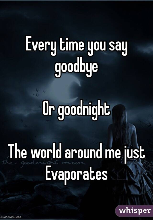 Every time you say goodbye   Or goodnight   The world around me just  Evaporates
