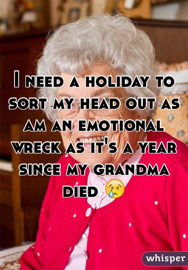 I need a holiday to sort my head out as am an emotional wreck as it's a year since my grandma died 😢