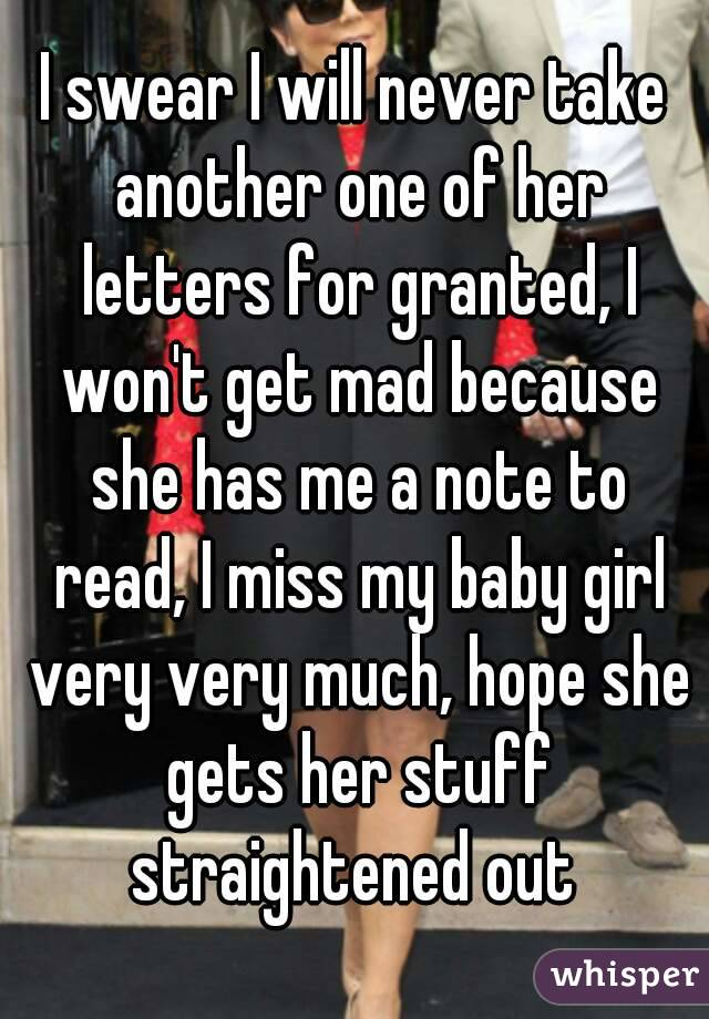 I swear I will never take another one of her letters for granted, I won't get mad because she has me a note to read, I miss my baby girl very very much, hope she gets her stuff straightened out