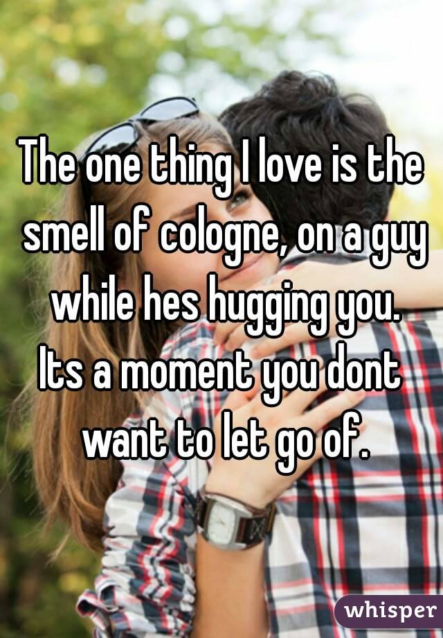 The one thing I love is the smell of cologne, on a guy while hes hugging you. Its a moment you dont want to let go of.